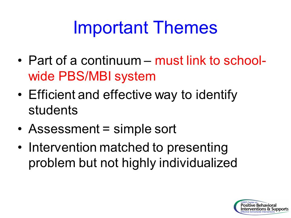 Important Themes Part of a continuum – must link to school-wide PBS/MBI system. Efficient and effective way to identify students.