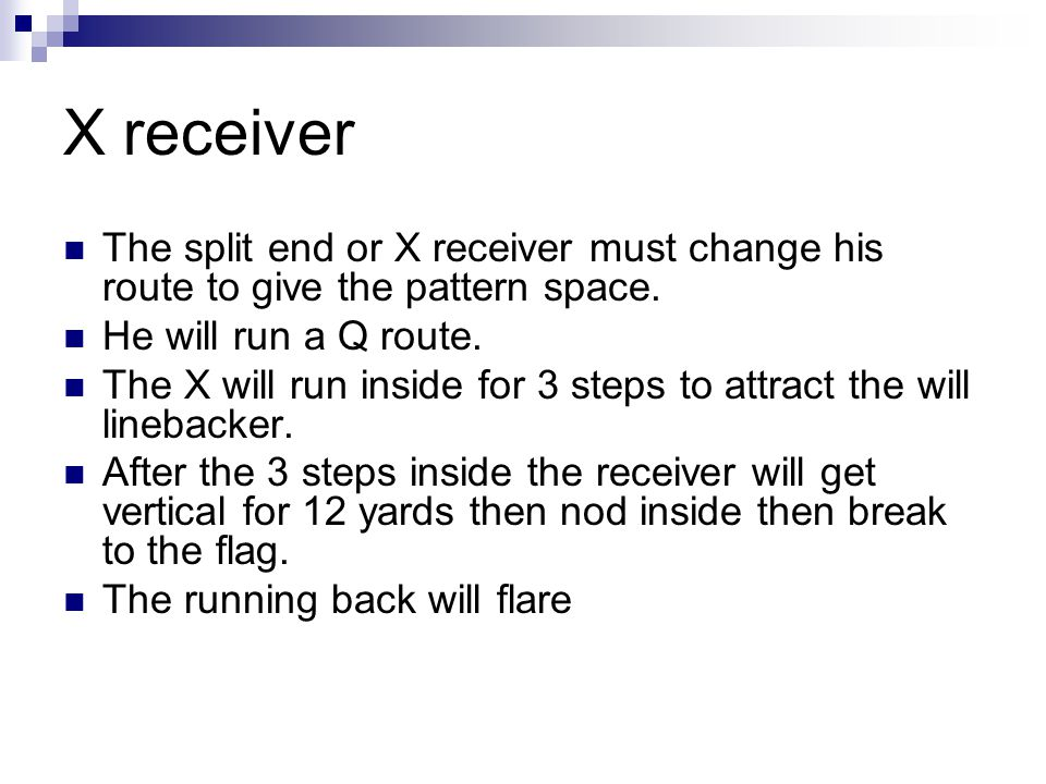 X receiver The split end or X receiver must change his route to give the pattern space. He will run a Q route.