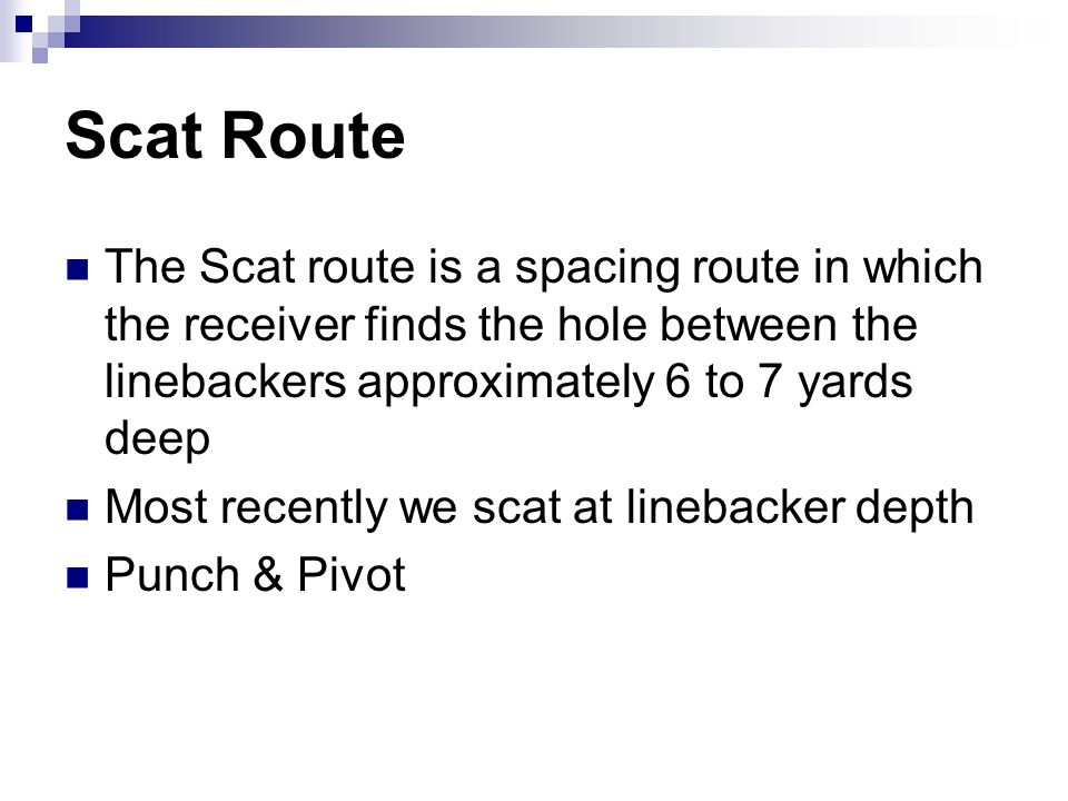 Scat Route The Scat route is a spacing route in which the receiver finds the hole between the linebackers approximately 6 to 7 yards deep.
