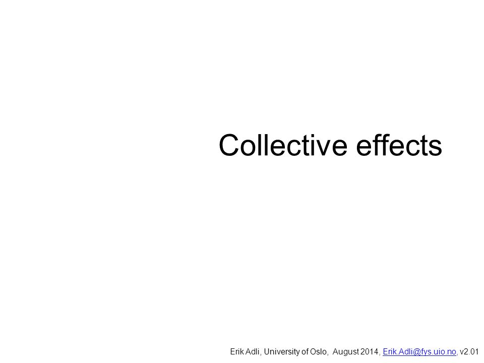 Collective effects Erik Adli, University of Oslo, August 2014, Erik.Adli@fys.uio.no, v2.01