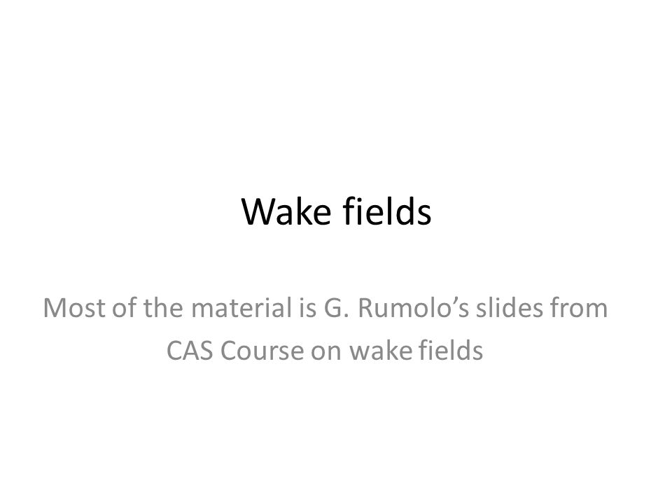 Wake fields Most of the material is G. Rumolo's slides from