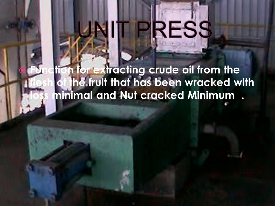 UNIT PRESS Function for extracting crude oil from the flesh of the fruit that has been wracked with loss minimal and Nut cracked Minimum .