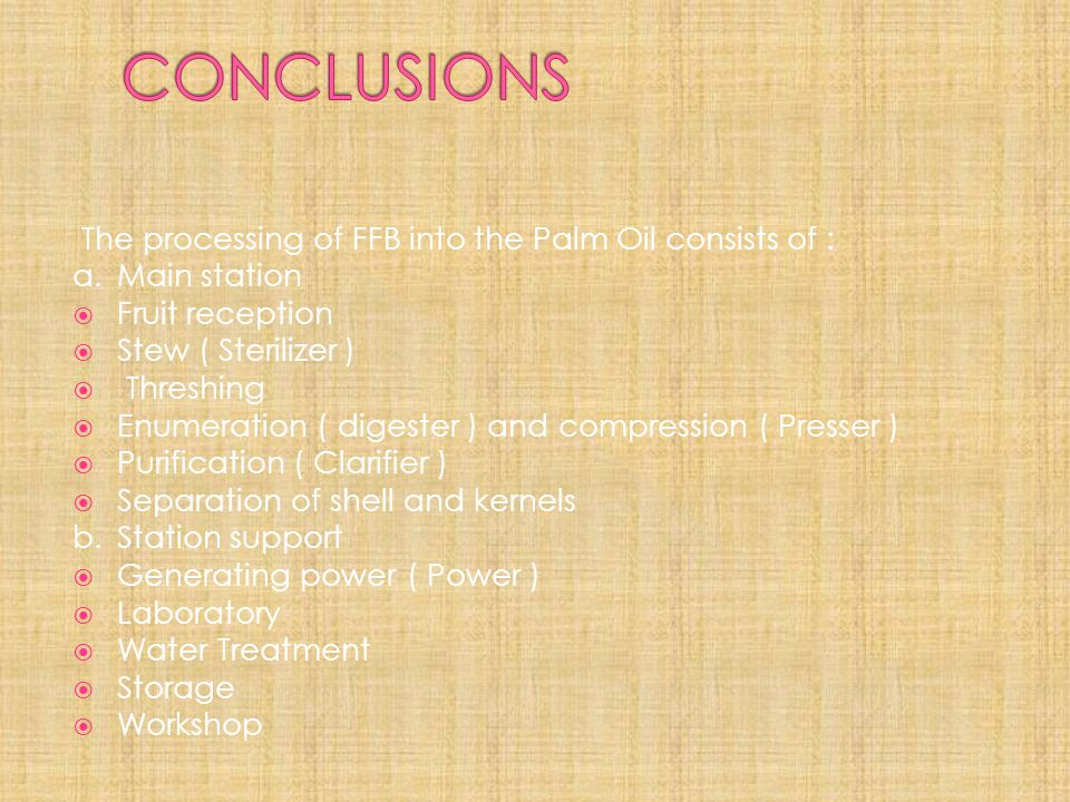CONCLUSIONS The processing of FFB into the Palm Oil consists of :