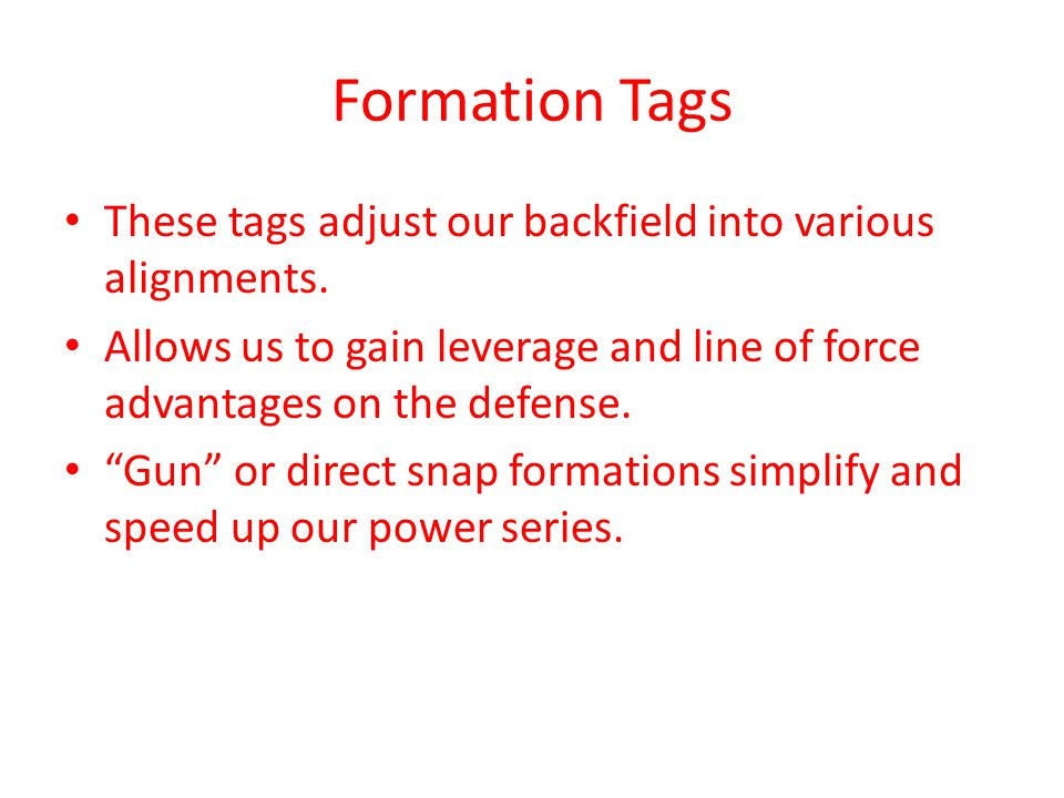 Formation Tags These tags adjust our backfield into various alignments. Allows us to gain leverage and line of force advantages on the defense.