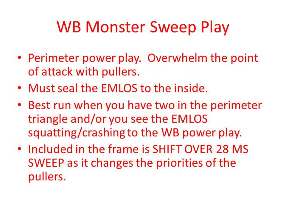 WB Monster Sweep Play Perimeter power play. Overwhelm the point of attack with pullers. Must seal the EMLOS to the inside.