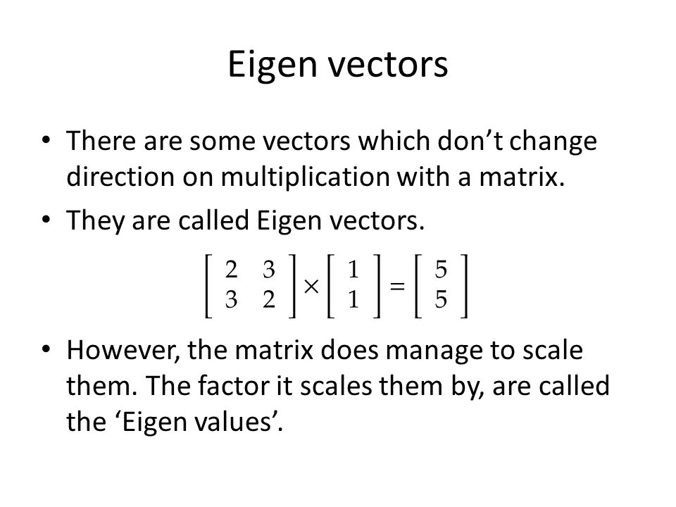 Eigen vectors There are some vectors which don't change direction on multiplication with a matrix.