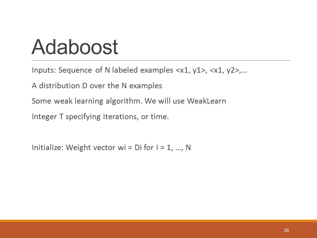 Adaboost Inputs: Sequence of N labeled examples <x1, y1>, <x1, y2>,… A distribution D over the N examples.