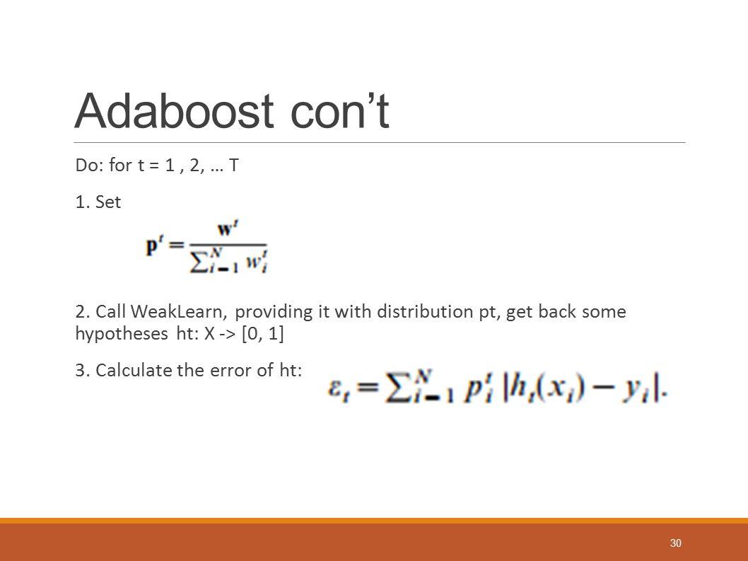 Adaboost con't Do: for t = 1 , 2, … T 1. Set