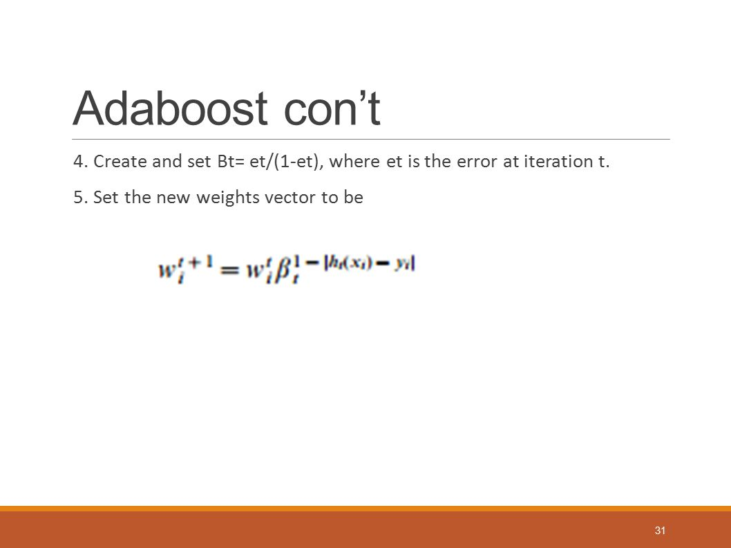 Adaboost con't 4. Create and set Bt= et/(1-et), where et is the error at iteration t.