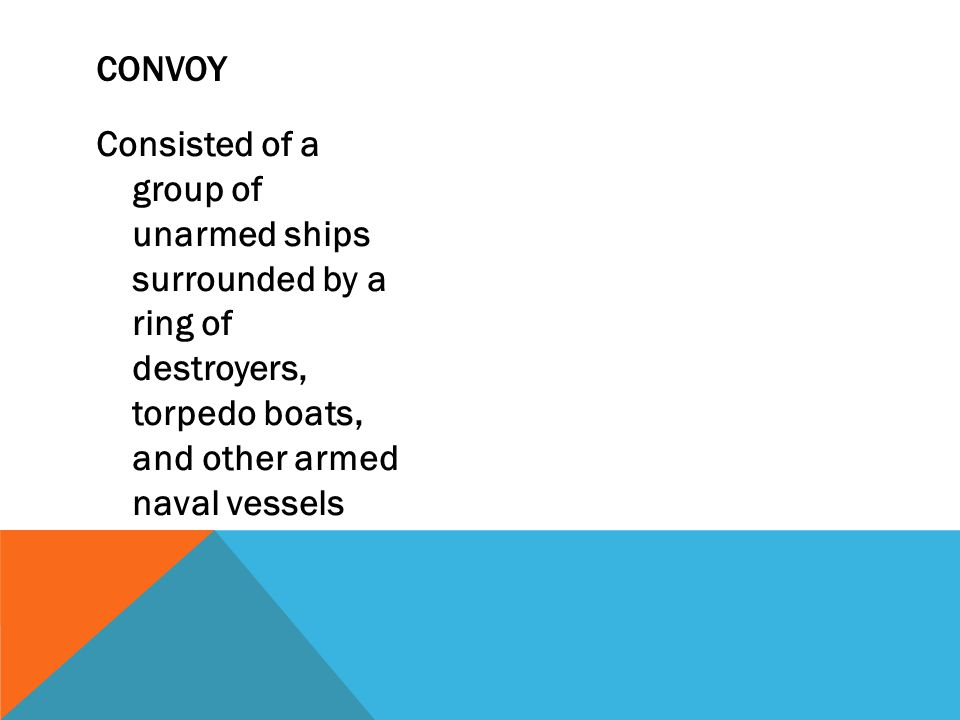 Convoy Consisted of a group of unarmed ships surrounded by a ring of destroyers, torpedo boats, and other armed naval vessels.