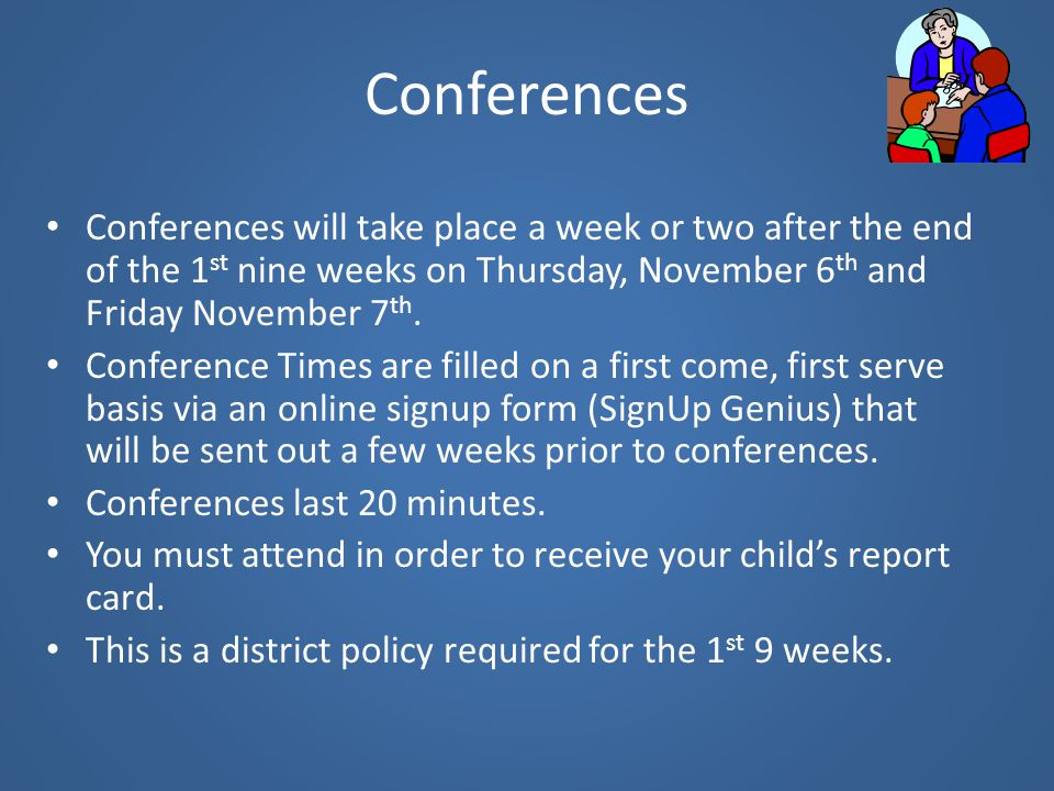 Conferences Conferences will take place a week or two after the end of the 1st nine weeks on Thursday, November 6th and Friday November 7th.