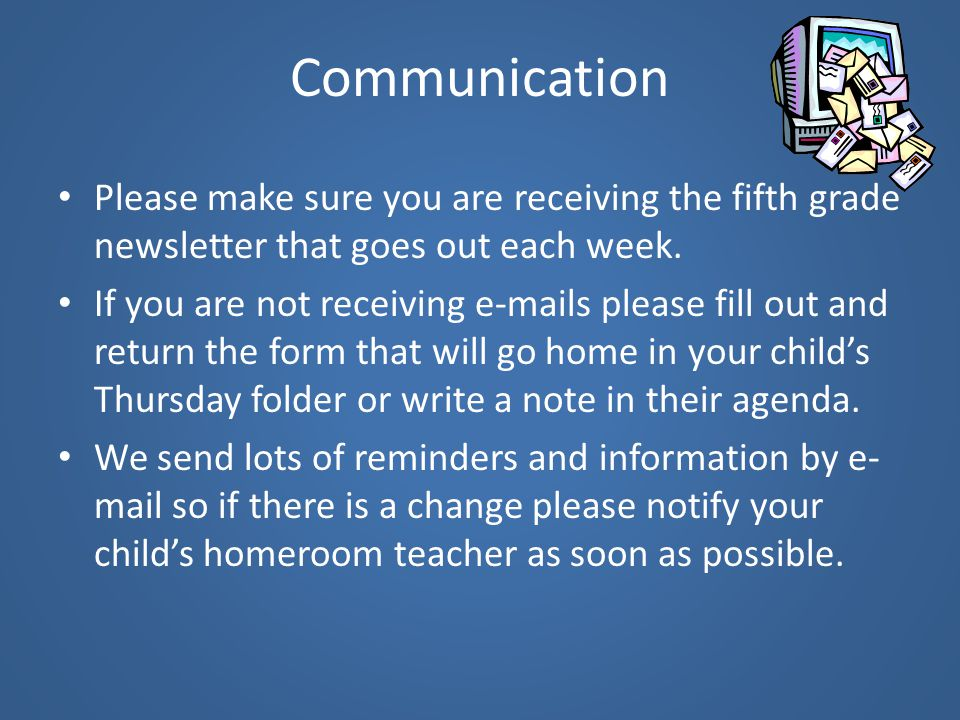 Communication Please make sure you are receiving the fifth grade newsletter that goes out each week.