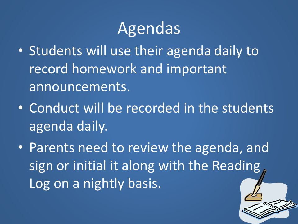Agendas Students will use their agenda daily to record homework and important announcements. Conduct will be recorded in the students agenda daily.