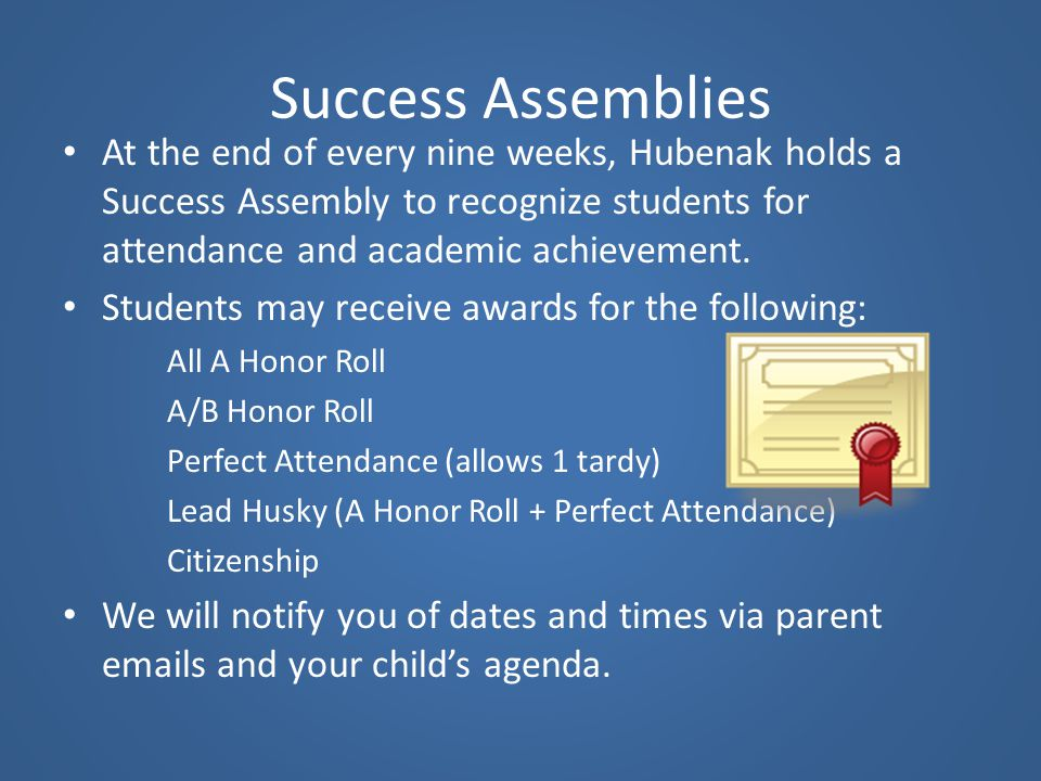 Success Assemblies At the end of every nine weeks, Hubenak holds a Success Assembly to recognize students for attendance and academic achievement.
