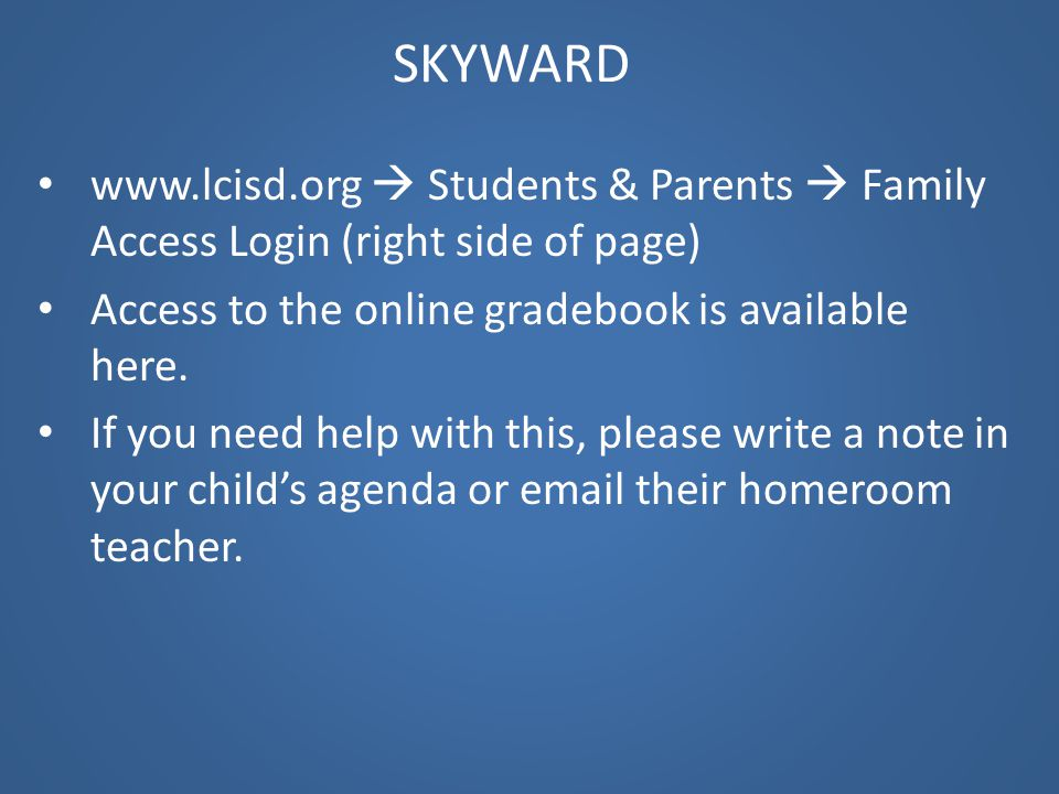 SKYWARD www.lcisd.org  Students & Parents  Family Access Login (right side of page) Access to the online gradebook is available here.