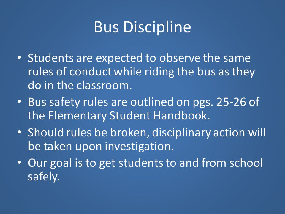 Bus Discipline Students are expected to observe the same rules of conduct while riding the bus as they do in the classroom.