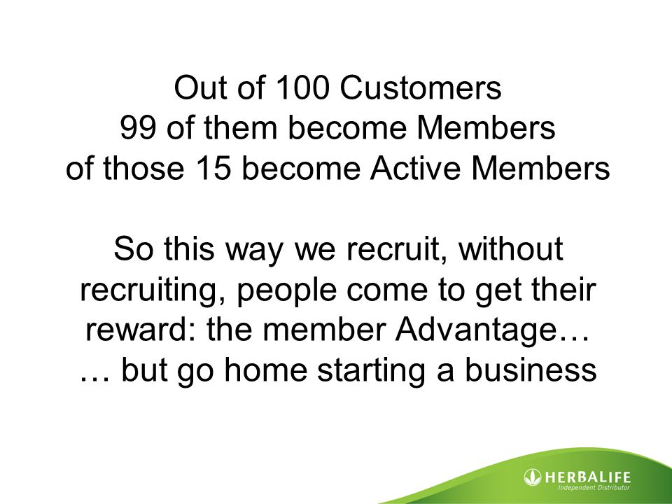 Out of 100 Customers 99 of them become Members of those 15 become Active Members So this way we recruit, without recruiting, people come to get their reward: the member Advantage… … but go home starting a business
