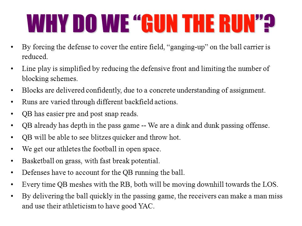 WHY DO WE GUN THE RUN By forcing the defense to cover the entire field, ganging-up on the ball carrier is reduced.