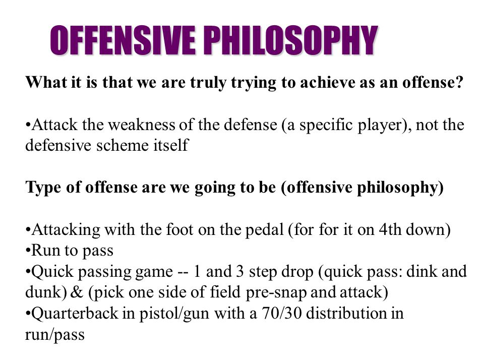 OFFENSIVE PHILOSOPHY What it is that we are truly trying to achieve as an offense