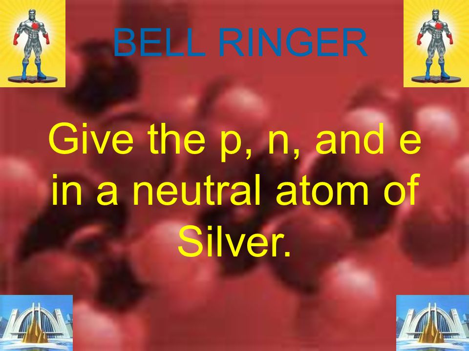 Give the p, n, and e in a neutral atom of Silver.