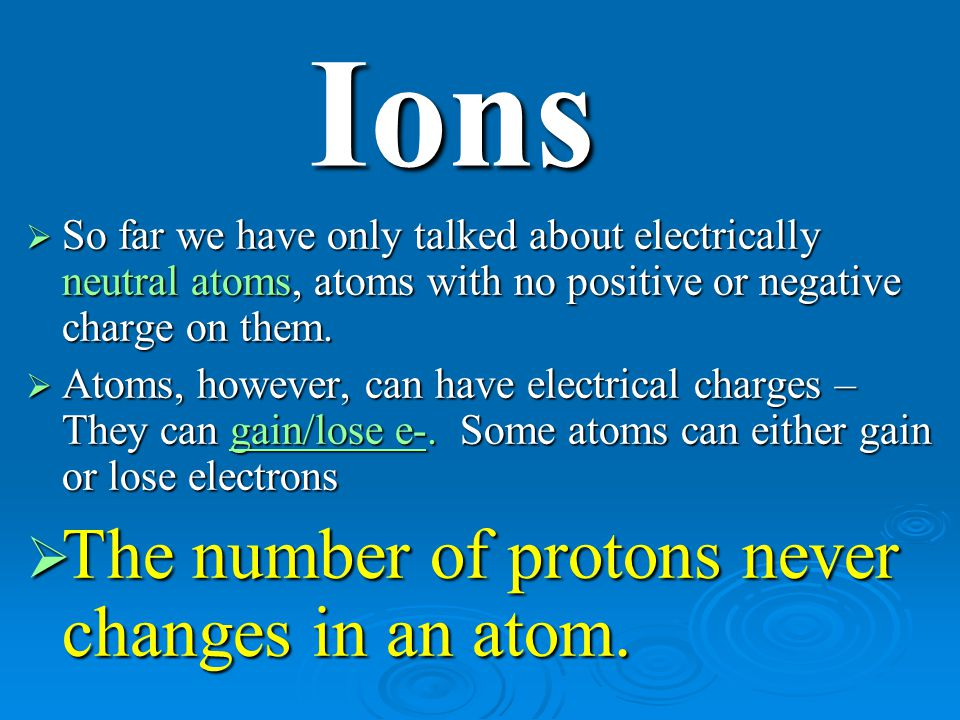 Ions The number of protons never changes in an atom.