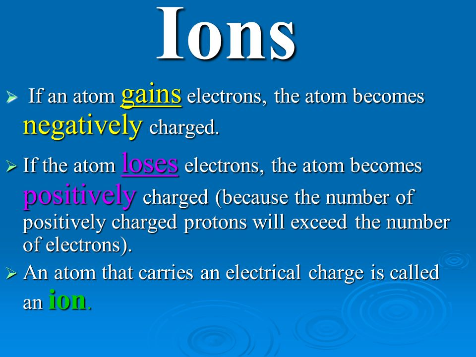 Ions If an atom gains electrons, the atom becomes negatively charged.