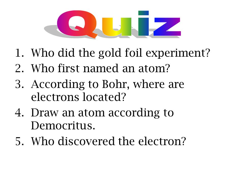 Quiz Who did the gold foil experiment Who first named an atom