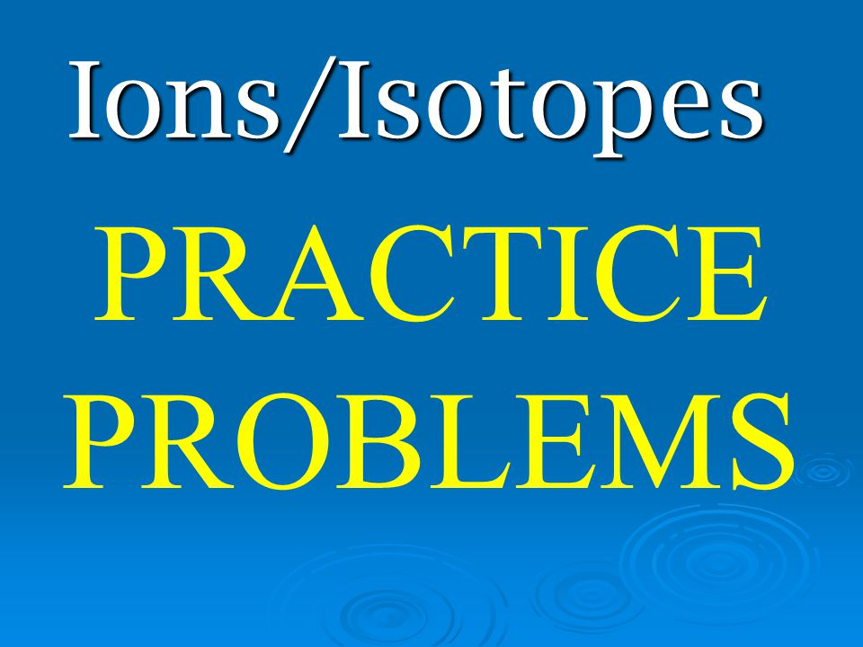 Ions/Isotopes PRACTICE PROBLEMS