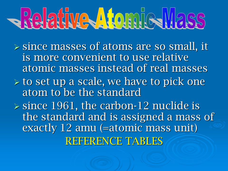 Relative Atomic Mass since masses of atoms are so small, it is more convenient to use relative atomic masses instead of real masses.