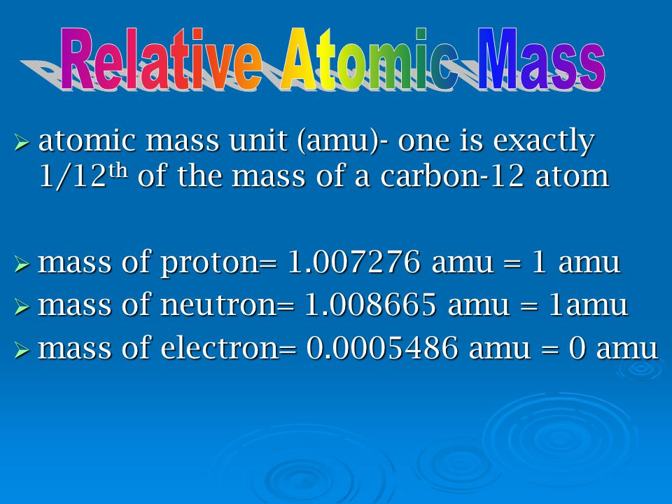 Relative Atomic Mass atomic mass unit (amu)- one is exactly 1/12th of the mass of a carbon-12 atom.