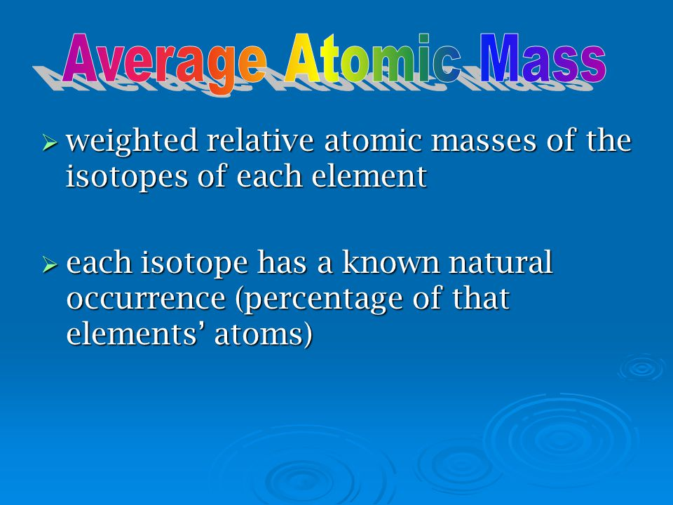 Average Atomic Mass weighted relative atomic masses of the isotopes of each element.