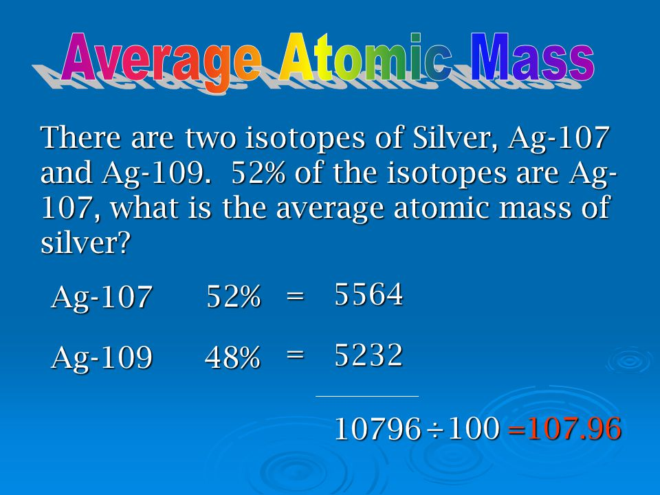 Average Atomic Mass There are two isotopes of Silver, Ag-107 and Ag-109. 52% of the isotopes are Ag-107, what is the average atomic mass of silver