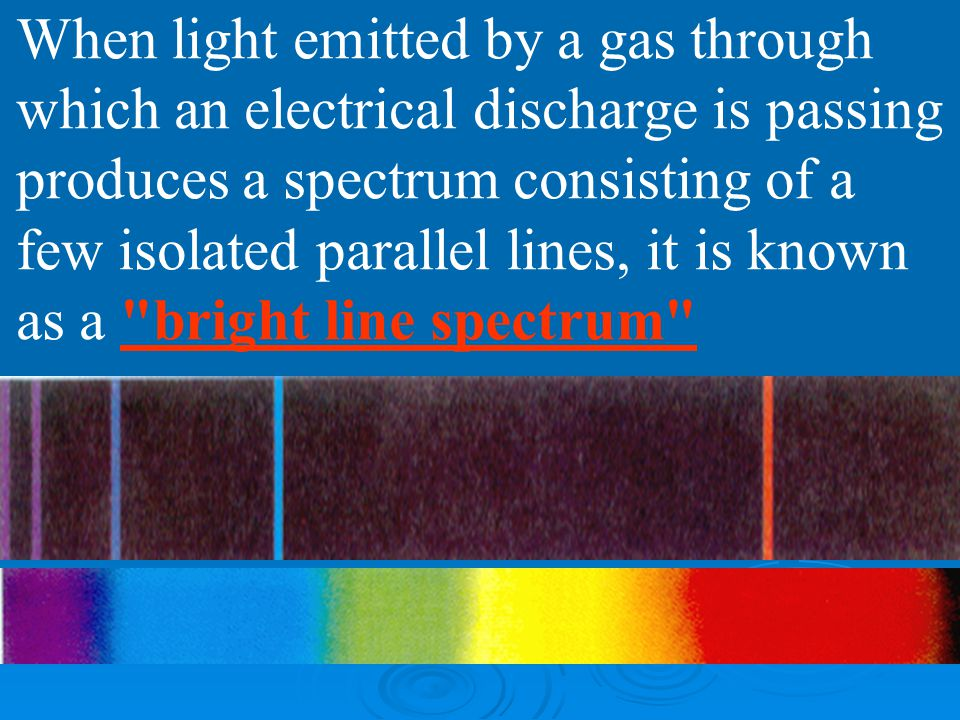 When light emitted by a gas through which an electrical discharge is passing produces a spectrum consisting of a few isolated parallel lines, it is known as a bright line spectrum