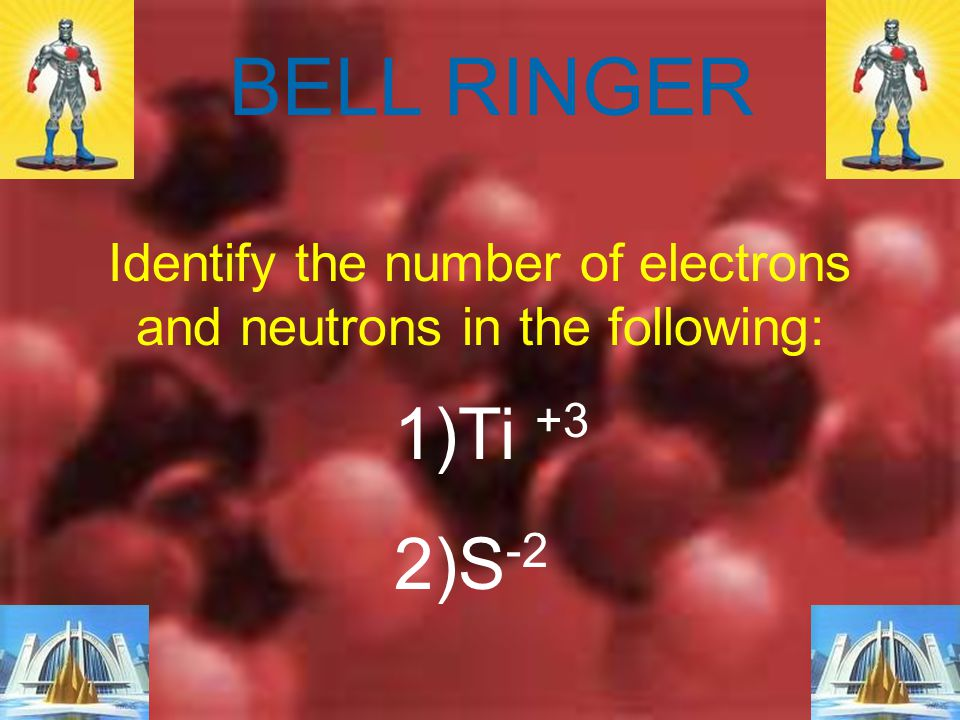 Identify the number of electrons and neutrons in the following: