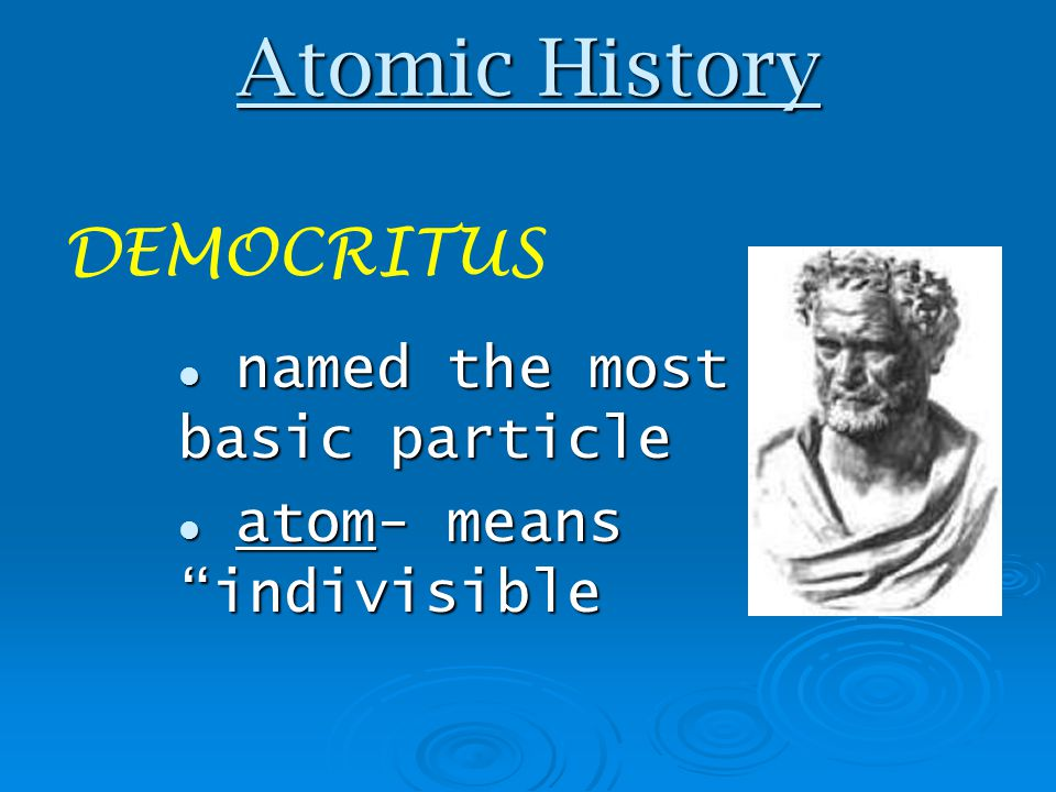 Atomic History DEMOCRITUS named the most basic particle