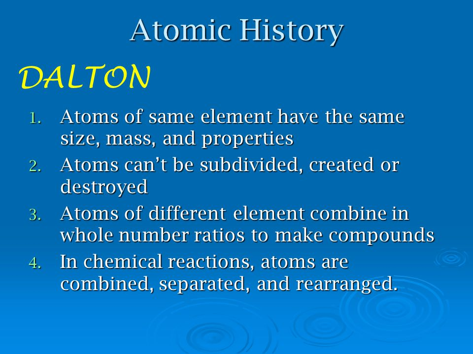 Atomic History DALTON. Atoms of same element have the same size, mass, and properties. Atoms can't be subdivided, created or destroyed.