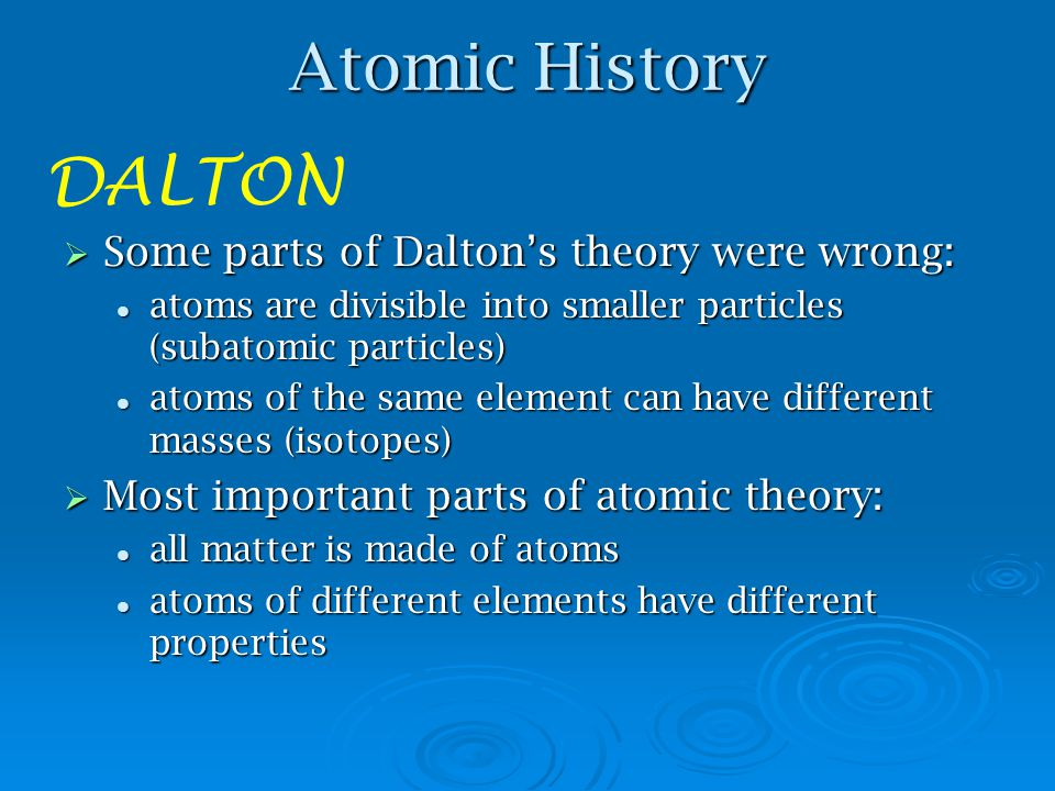 Atomic History DALTON Some parts of Dalton's theory were wrong: