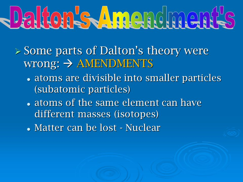 Dalton s Amendment s Some parts of Dalton's theory were wrong:  AMENDMENTS. atoms are divisible into smaller particles (subatomic particles)