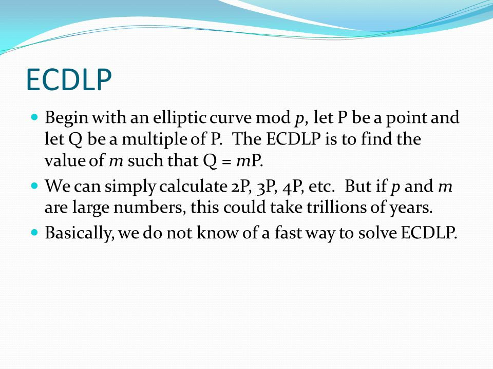 ECDLP Begin with an elliptic curve mod p, let P be a point and let Q be a multiple of P. The ECDLP is to find the value of m such that Q = mP.