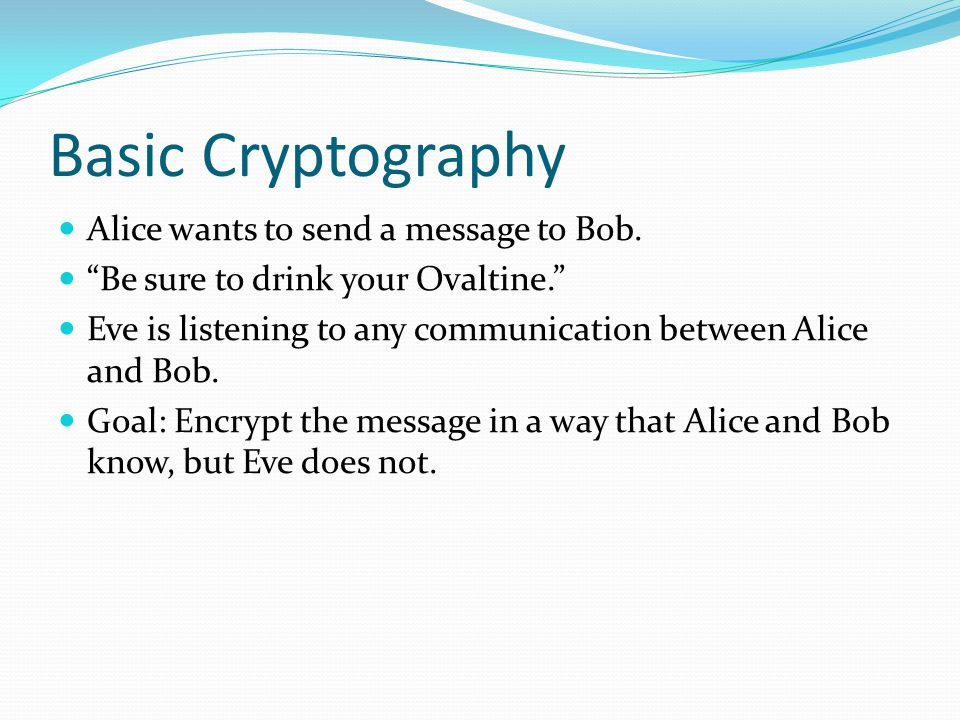 Basic Cryptography Alice wants to send a message to Bob.