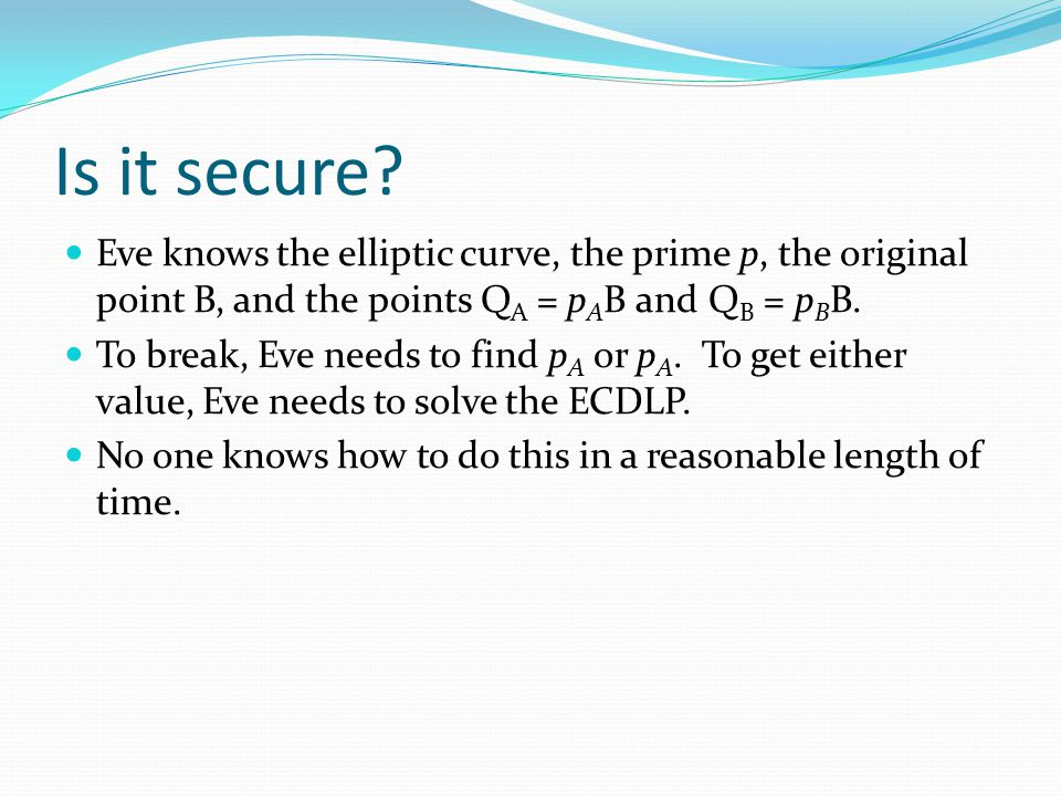 Is it secure Eve knows the elliptic curve, the prime p, the original point B, and the points QA = pAB and QB = pBB.