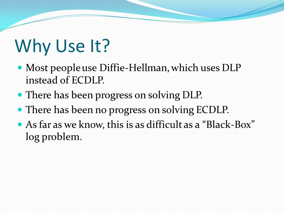Why Use It Most people use Diffie-Hellman, which uses DLP instead of ECDLP. There has been progress on solving DLP.