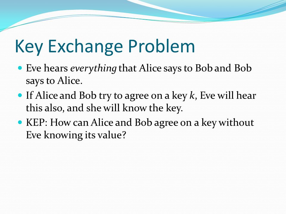 Key Exchange Problem Eve hears everything that Alice says to Bob and Bob says to Alice.