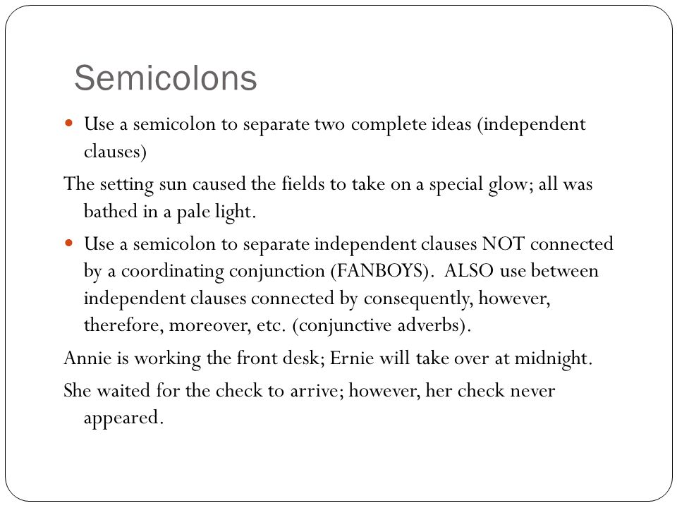 Semicolons Use a semicolon to separate two complete ideas (independent clauses)