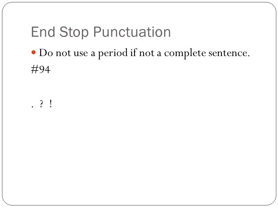 End Stop Punctuation Do not use a period if not a complete sentence.