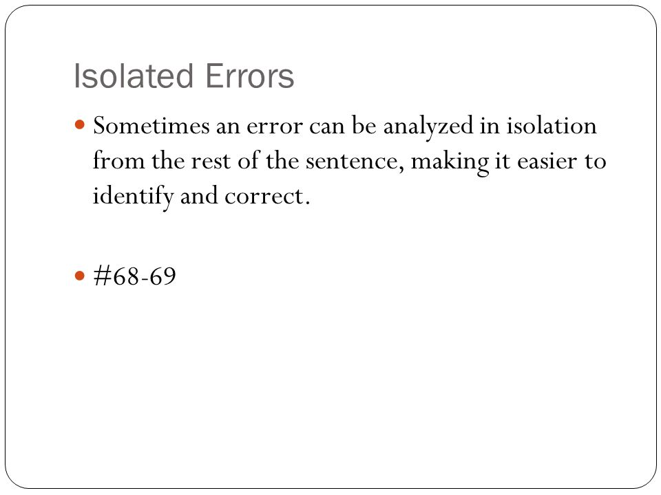Isolated Errors Sometimes an error can be analyzed in isolation from the rest of the sentence, making it easier to identify and correct.