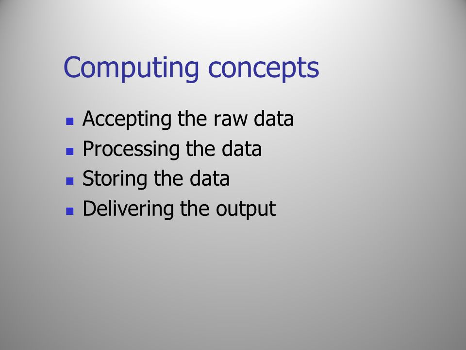 Computing concepts Accepting the raw data Processing the data