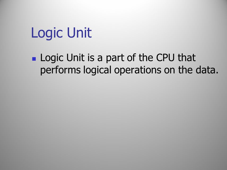 Logic Unit Logic Unit is a part of the CPU that performs logical operations on the data.