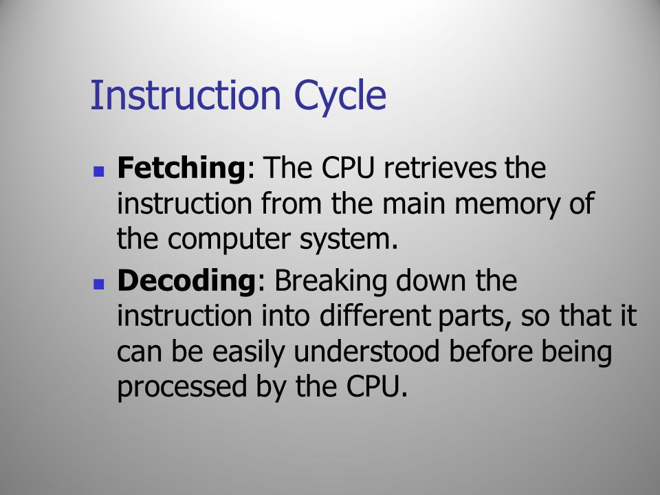 Instruction Cycle Fetching: The CPU retrieves the instruction from the main memory of the computer system.