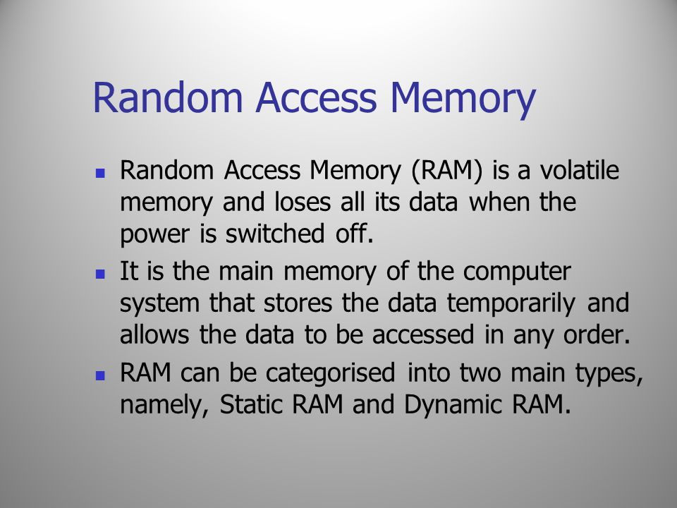 Random Access Memory Random Access Memory (RAM) is a volatile memory and loses all its data when the power is switched off.
